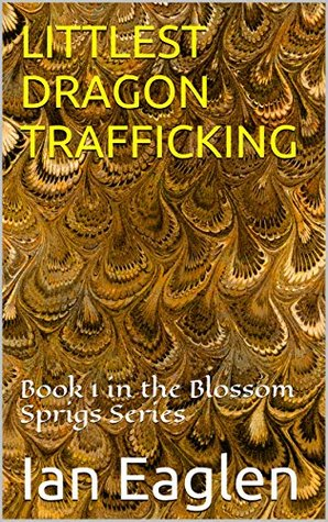 LITTLEST DRAGON TRAFFICKING: Book 1 in the Blossom Sprigs Series  by  Ian Eaglen