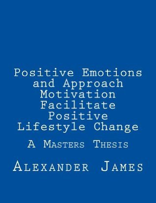 Positive Emotions and Approach Motivation Facilitate Positive Lifestyle Change  by  Alexander James