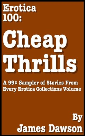 Erotica 100: Cheap Thrills (A 99¢ Sampler of Stories From Every Erotica Collections Volume) (James Dawsons Erotica Collections) James Dawson