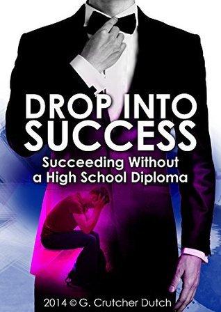 Drop Into Success: Succeeding Without A High School Diploma G. Crutcher Dutch