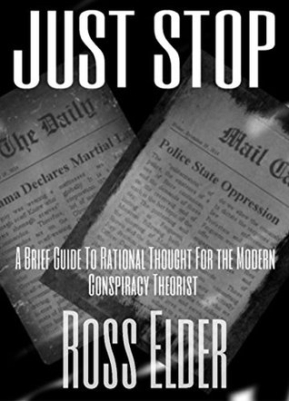 Just Stop: A Brief Guide To Rational Thought For The Modern Conspiracy Theorist  by  Ross Elder