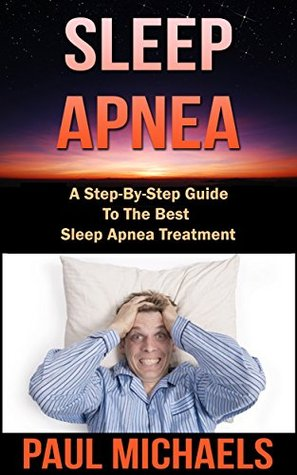 Sleep Apnea: A Step-By-Step Guide to the Best Sleep Apnea Treatment  by  Paul Michaels