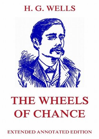 The Wheels Of Chance: Extended Annotated Edition H.G. Wells