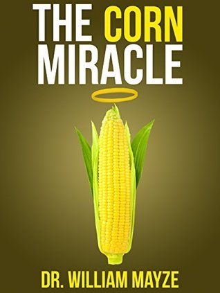 The Corn Miracle: Surprising Secrets about the Worlds Healthiest Superfood  by  Dr. William Mayze