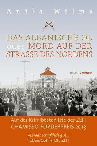 Das albanische Öl oder Mord auf der Straße des Nordens: Roman  by  Anila Wilms