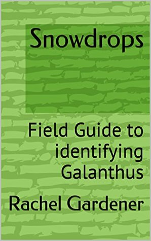 Snowdrops: Field Guide to identifying Galanthus (The Cribs: Book 1) Rachel Gardener