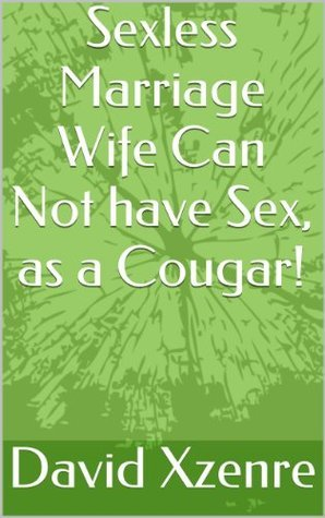 Sexless Marriage Wife Can Not have Sex, as a Cougar! David Xzenre