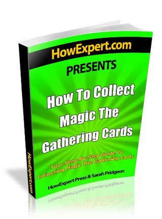 How To Collect Magic The Gathering Cards - Your Step-By-Step Guide To Collecting Magic The Gathering Cards HowExpert Press