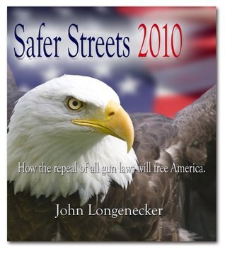 Safer Streets 2010 - How the repeal of all gun laws will free America.  by  John Longenecker