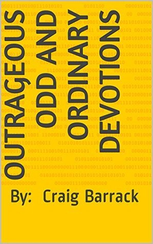 Outrageous Odd and Ordinary Devotions: By: Craig Barrack Craig Barrack