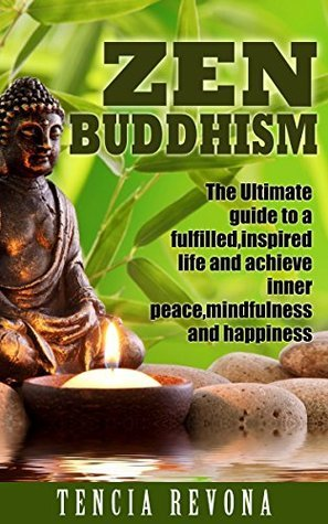 Zen Buddhism: The Ultimate Guide to a Fulfilled, Inspired Life and Achieve Inner Peace, Mindfulness and Happiness Tencia Revona