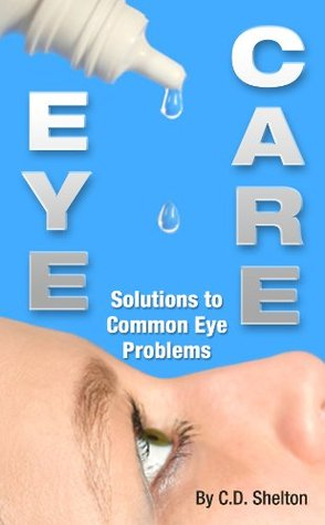 Eye Problems (Eye Care: Solutions to Common Eye Problems Book 1) C.D. Shelton