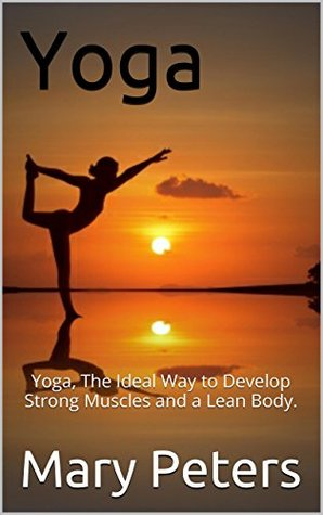 Yoga: Yoga, The Ideal Way to Develop Strong Muscles and a Lean Body.  by  Mary Peters