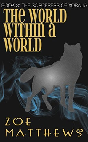 The World Within A World (The Sorcerers of Xoralia, #3)  by  Zoe Matthews