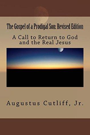 The Gospel of a Prodigal Son: A Call to Know the Truth and Return to God and the Real Jesus Revised Edition Augustus Cutliff