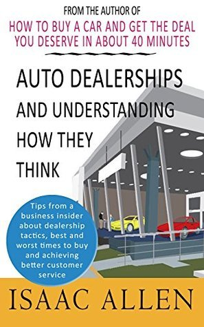 Auto Dealerships and Understanding How They Think: Tips from a business insider about dealership tactics, best and worst times to buy and achieving better customer service. Isaac Allen