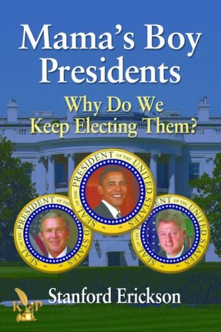 Mamas Boy Presidents: Why Do We Keep Electing Them? Stanford Erickson