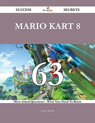 Mario Kart 8 63 Success Secrets - 63 Most Asked Questions On Mario Kart 8 - What You Need To Know  by  Danny Michael