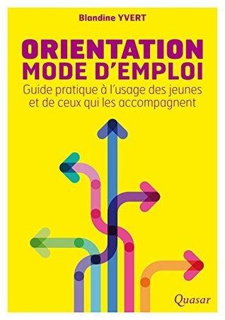 Orientation mode demploi: Guide pratique à lusage des jeunes et de ceux qui les accompagnent Blandine Yvert