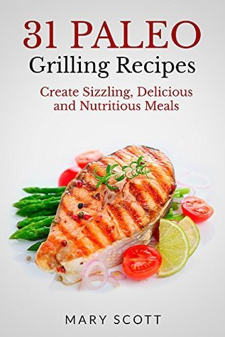 31 Paleo Grilling Recipes: Create Sizzling, Delicious and Nutritious Meals (31 Days of Paleo Book 14) Mary Roddy Scott