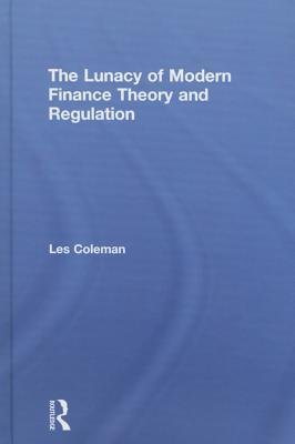 The Lunacy of Modern Finance Theory and Regulation  by  Les Coleman