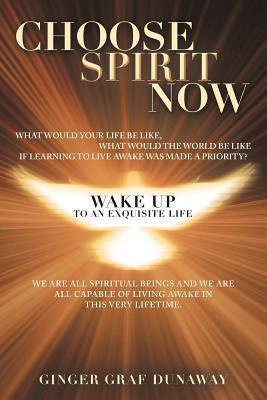 Choose Spirit Now: Wake Up to an Exquisite Life  by  Ginger Graf Dunaway