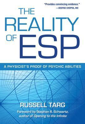 The Reality of ESP: A Physicists Proof of Psychic Abilities: A Physicists Proof of Psychic Abilities Russell Targ