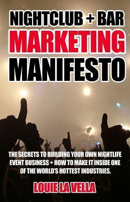 Nightclub and Bar Marketing Manifesto: The Secrets to Building Your Own Nightlife Event Business and How to Make It Inside One of the Worlds Hottest  by  Louie La Vella
