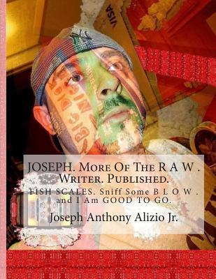 Joseph. More of the R A W . Writer. Published.: Fish Scales. Sniff Some B L O W . and I Am Good to Go. Joseph Anthony Alizio Jr
