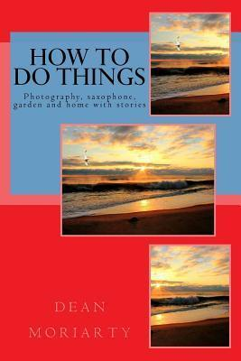 How to Do Things: Photography, Saxophone, Garden and Home Dean Moriarty