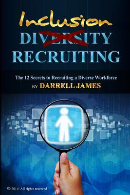 Inclusion Recruiting: The 12 Secrets to Recruiting a Diverse Workforce  by  Darrell James