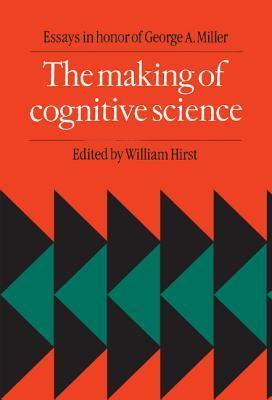 The Making of Cognitive Science: Essays in Honor of George Armitage Miller  by  William Hirst