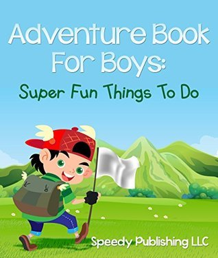 Adventure Book For Boys: Super Fun Things To Do Speedy Publishing