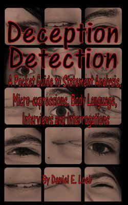Deception Detection: A Pocket Guide to Statement Analysis, Micro-Expressions, Body Language, Interviews and Interrogations  by  Daniel E. Loeb