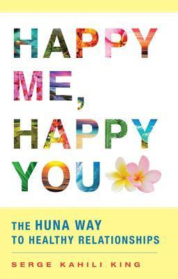 Happy Me: The Huna Way to Healthy Relationships  by  Serge King