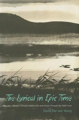 The Lyrical in Epic Time: Modern Chinese Intellectuals and Artists Through the 1949 Crisis David Der Wang