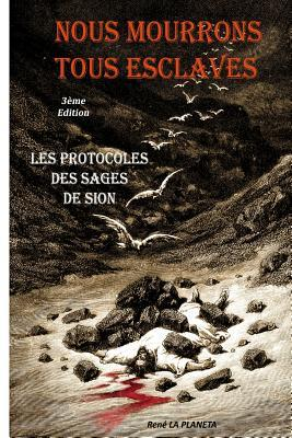 Nous Mourrons Tous Esclaves: Les Protocoles Des Sages de Sion  by  Rene La Planeta