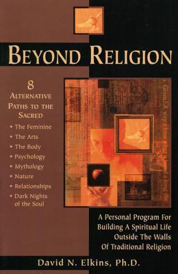 Beyond Religion: A Personal Program for Building a Spiritual Life Outside the Walls of Traditional Religion  by  David N. Elkins