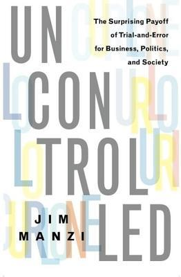 Uncontrolled: The Surprising Payoff of Trial-And-Error for Business, Politics, and Society Jim Manzi