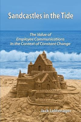Sandcastles in the Tide: The Value of Employee Communications in the Context of Change  by  Jack LeMenager