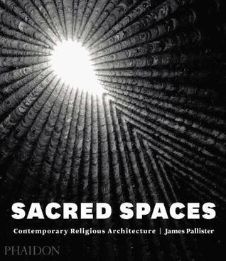 Sacred Spaces: Contemporary Religious Architecture James Pallister