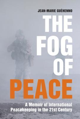 The Fog of Peace: How International Engagement Can Stop the Conflicts of the 21st Century  by  Jean-Marie Guehenno