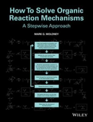 How to Solve Organic Reaction Mechanisms: A Stepwise Approach Mark G. Moloney