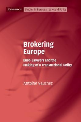 Brokering Europe: Euro-Lawyers and the Making of a Transnational Polity Antoine Vauchez