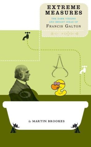 Extreme Measures: The Dark Visions and Bright Ideas of Francis Galton Martin Brookes