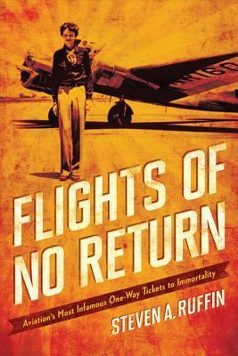 Flights of No Return: Aviation Historys Most Infamous One-Way Tickets to Immortality  by  Steven A. Ruffin