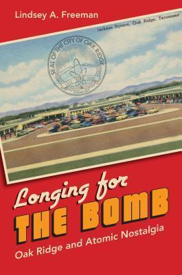 Longing for the Bomb: Oak Ridge and Atomic Nostalgia  by  Lindsey A Freeman