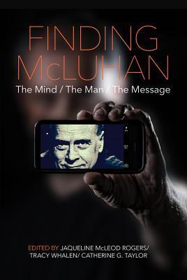 Finding McLuhan: The Mind/The Man/The Message  by  Jaqueline McLeod Rogers
