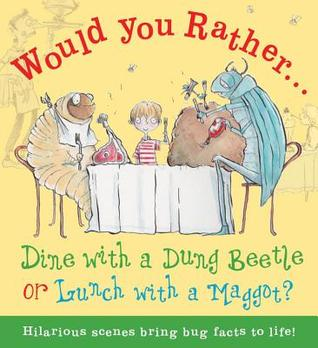 Would You Rather...Dine with a Dung Beetle or Lunch with a Maggot?: Pick your answer and learn about bugs! Camilla De la Bédoyère
