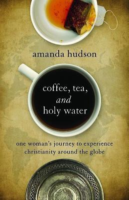 Coffee, Tea, and Holy Water: One Womans Journey to Experience Christianity Around the Globe  by  Amanda  Hudson